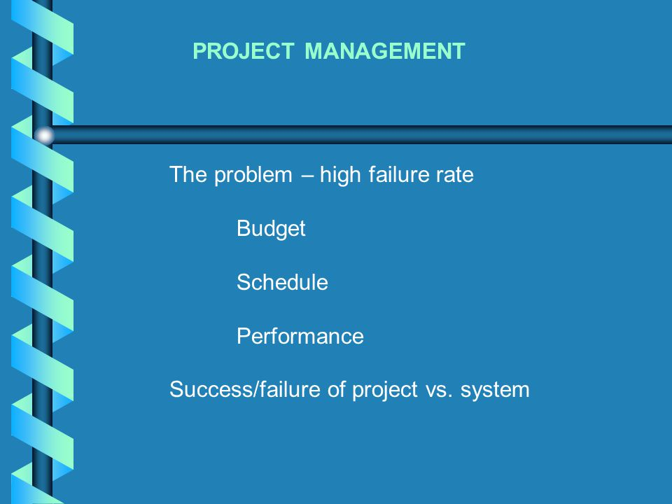 PROJECT MANAGEMENT The problem – high failure rate Budget Schedule Performance Success/failure of project vs. system