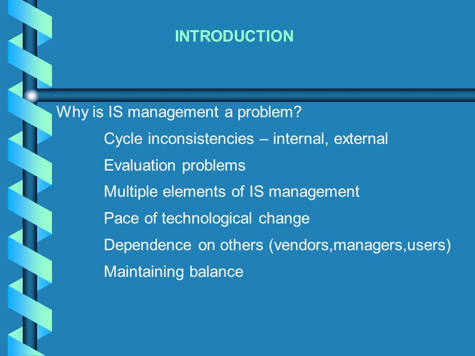 INTRODUCTION Why is IS management a problem? Cycle inconsistencies – internal, external Evaluation problems Multiple elements of IS management Pace of