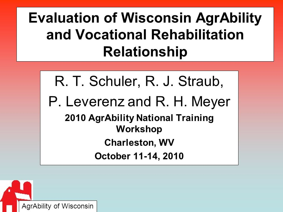 Evaluation of Wisconsin AgrAbility and Vocational Rehabilitation Relationship R. T. Schuler, R. J. Straub, P. Leverenz and R. H. Meyer 2010 AgrAbility