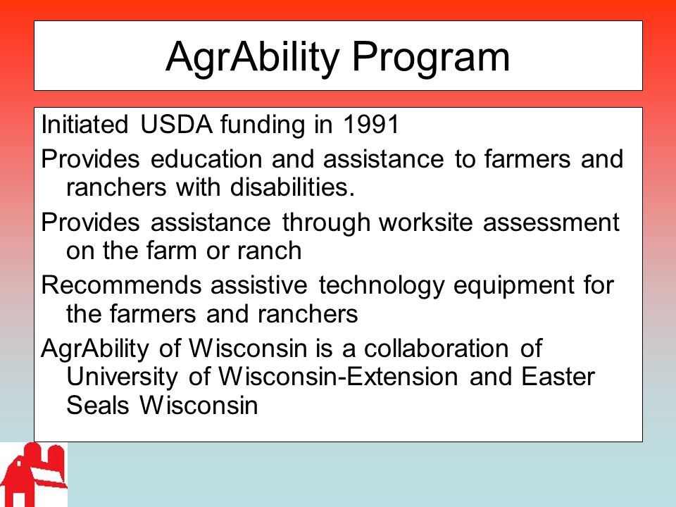 AgrAbility Program Initiated USDA funding in 1991 Provides education and assistance to farmers and ranchers with disabilities. Provides assistance thr