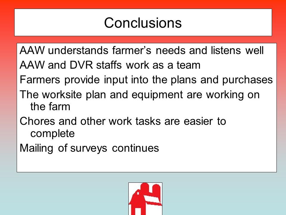 Conclusions AAW understands farmer's needs and listens well AAW and DVR staffs work as a team Farmers provide input into the plans and purchases The w
