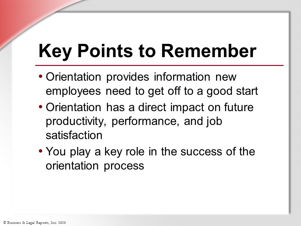 © Business & Legal Reports, Inc. 0606 Key Points to Remember Orientation provides information new employees need to get off to a good start Orientatio