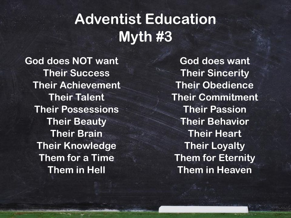 Adventist Education Myth #3 God does NOT wantGod does want Their Success Their Achievement Their Talent Their Possessions Their Beauty Their Brain Their Knowledge Them for a Time Them in Hell Their Sincerity Their Obedience Their Commitment Their Passion Their Behavior Their Heart Their Loyalty Them for Eternity Them in Heaven