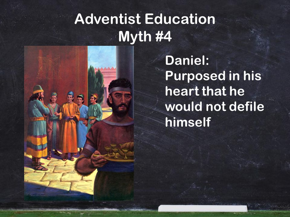 Adventist Education Myth #4 Daniel: Purposed in his heart that he would not defile himself
