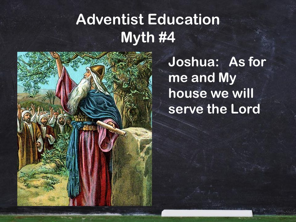 Adventist Education Myth #4 Joshua: As for me and My house we will serve the Lord