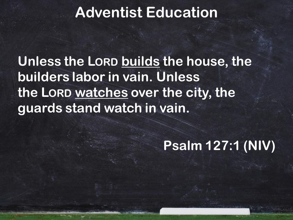 Adventist Education Unless the L ORD builds the house, the builders labor in vain.