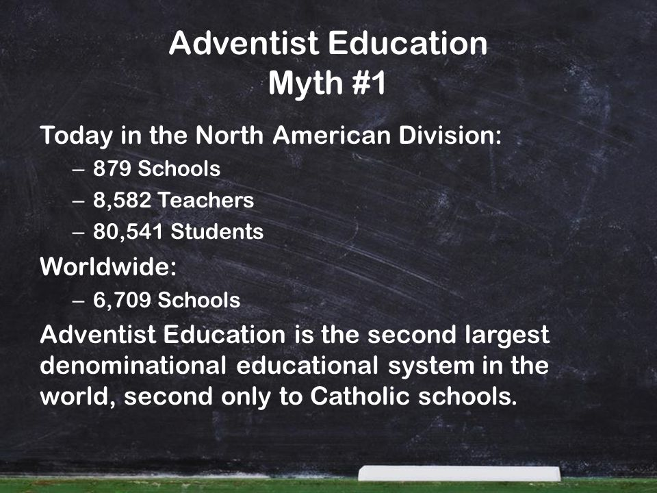Today in the North American Division: – 879 Schools – 8,582 Teachers – 80,541 Students Worldwide: – 6,709 Schools Adventist Education is the second largest denominational educational system in the world, second only to Catholic schools.