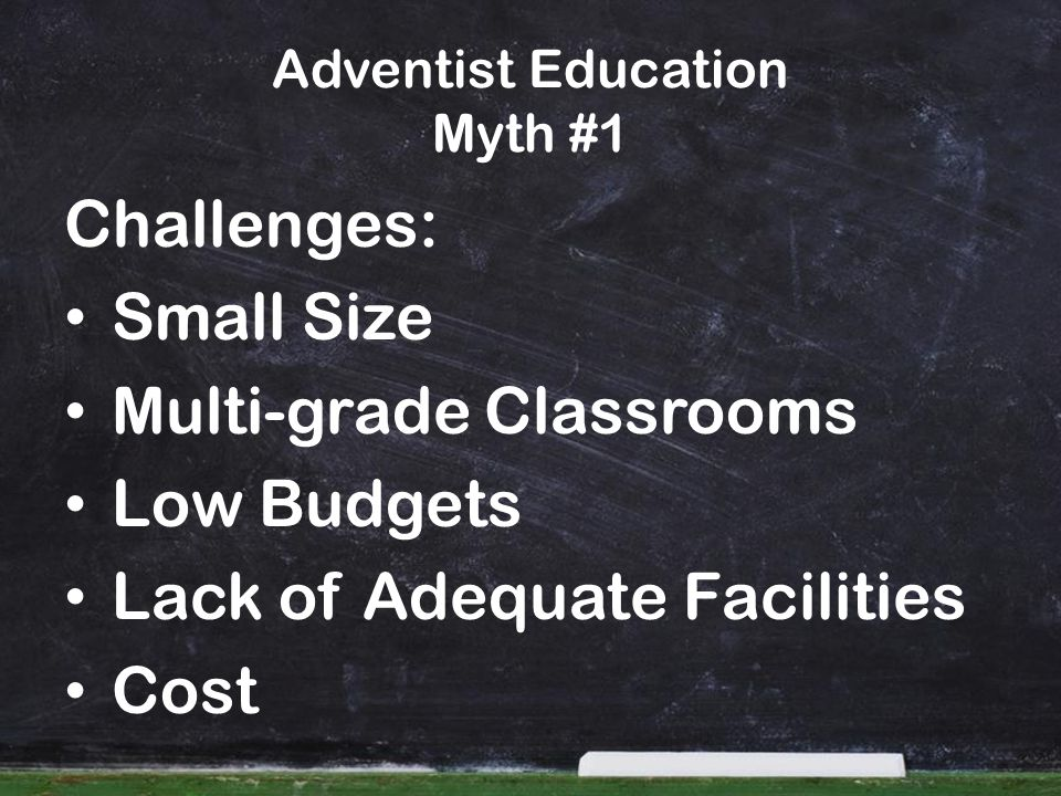 Adventist Education Myth #1 Challenges: Small Size Multi-grade Classrooms Low Budgets Lack of Adequate Facilities Cost