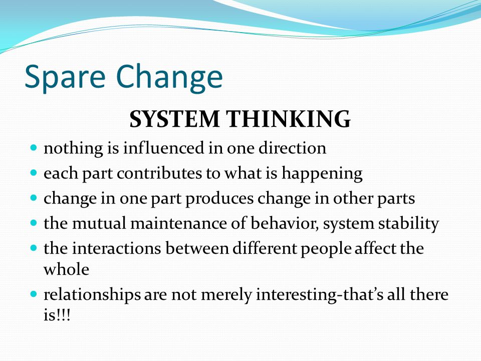 "Spare Change SYSTEM THINKING To think ""System"" is to think in a unique way. focus on the relationships that exist among discrete parts things do not e"