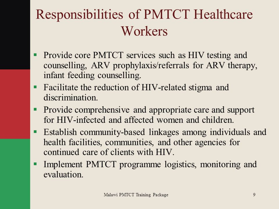 Malawi PMTCT Training Package9 Responsibilities of PMTCT Healthcare Workers  Provide core PMTCT services such as HIV testing and counselling, ARV pro