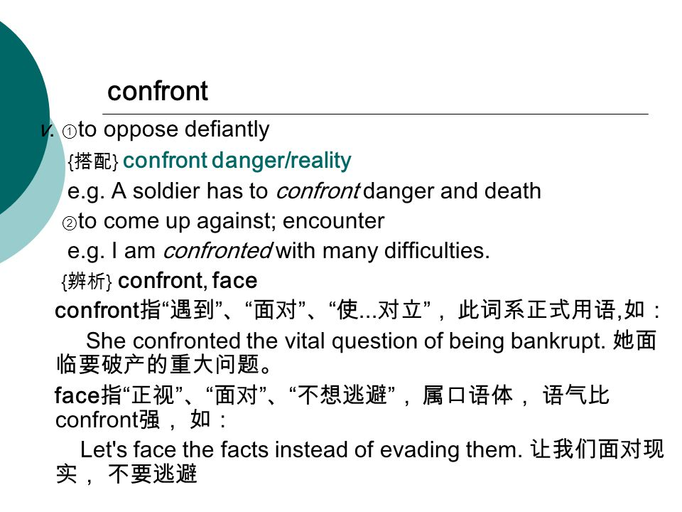 confront v. ① to oppose defiantly { 搭配 } confront danger/reality e.g.