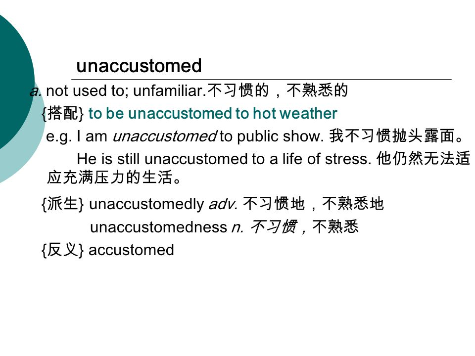 unaccustomed a. not used to; unfamiliar. 不习惯的,不熟悉的 { 搭配 } to be unaccustomed to hot weather e.g.