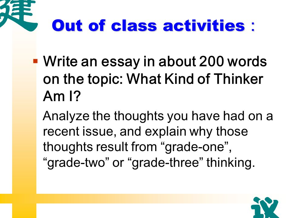 Out of class activities :  Write an essay in about 200 words on the topic: What Kind of Thinker Am I.