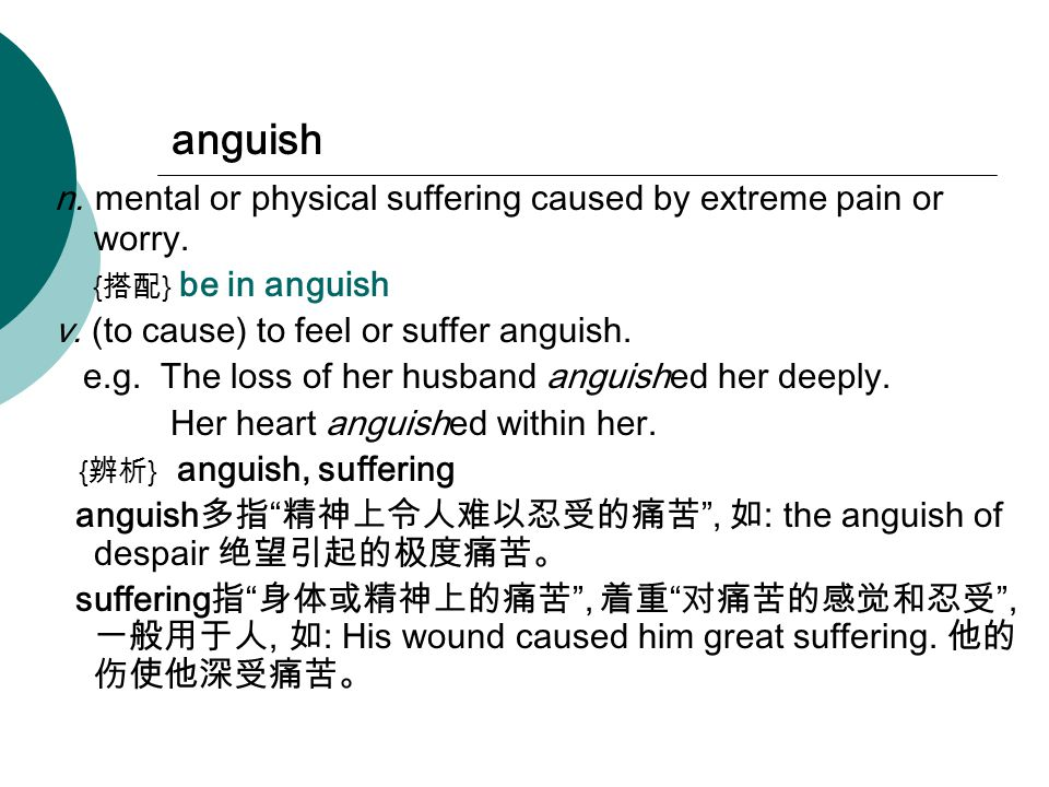 anguish n. mental or physical suffering caused by extreme pain or worry.