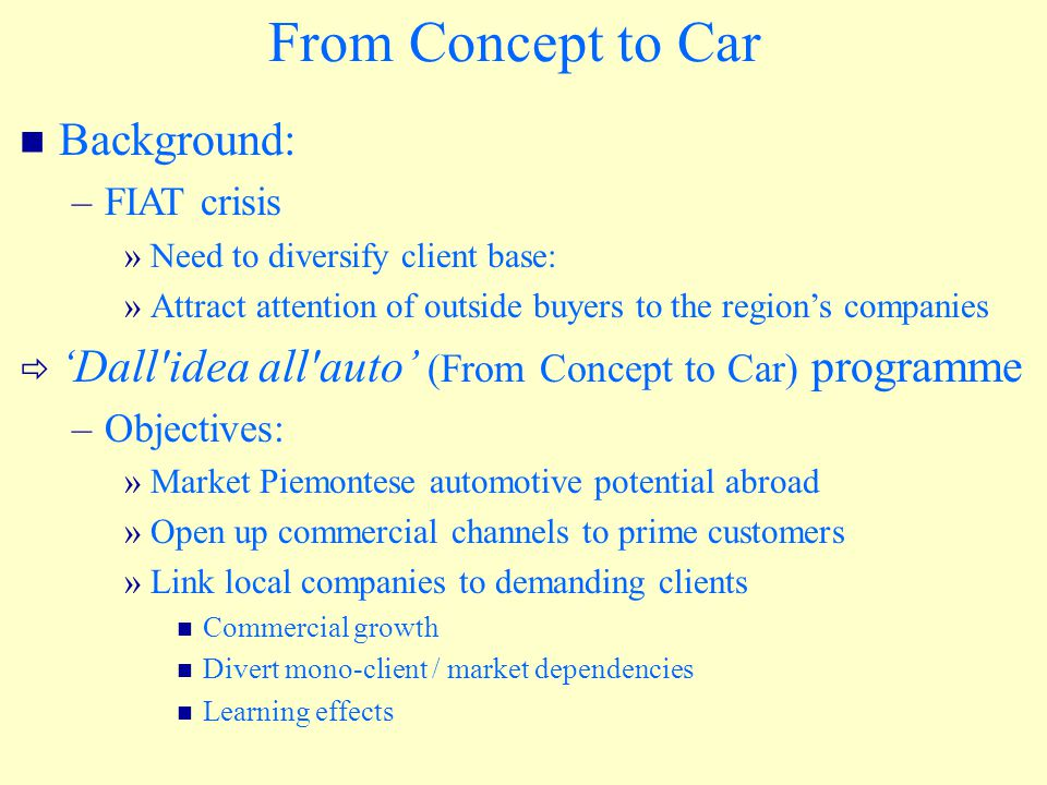 From Concept to Car Background: –FIAT crisis »Need to diversify client base: »Attract attention of outside buyers to the region's companies  'Dall idea all auto' (From Concept to Car) programme –Objectives: »Market Piemontese automotive potential abroad »Open up commercial channels to prime customers »Link local companies to demanding clients Commercial growth Divert mono-client / market dependencies Learning effects