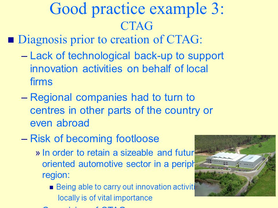 Good practice example 3: CTAG Diagnosis prior to creation of CTAG: – Lack of technological back-up to support innovation activities on behalf of local firms – Regional companies had to turn to centres in other parts of the country or even abroad – Risk of becoming footloose » In order to retain a sizeable and future- oriented automotive sector in a peripheral region: Being able to carry out innovation activities locally is of vital importance » Conceiving of CTAG