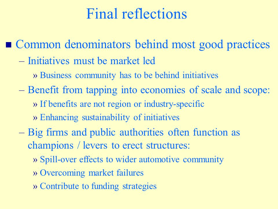 Final reflections Common denominators behind most good practices –Initiatives must be market led »Business community has to be behind initiatives –Benefit from tapping into economies of scale and scope: »If benefits are not region or industry-specific »Enhancing sustainability of initiatives –Big firms and public authorities often function as champions / levers to erect structures: »Spill-over effects to wider automotive community »Overcoming market failures »Contribute to funding strategies