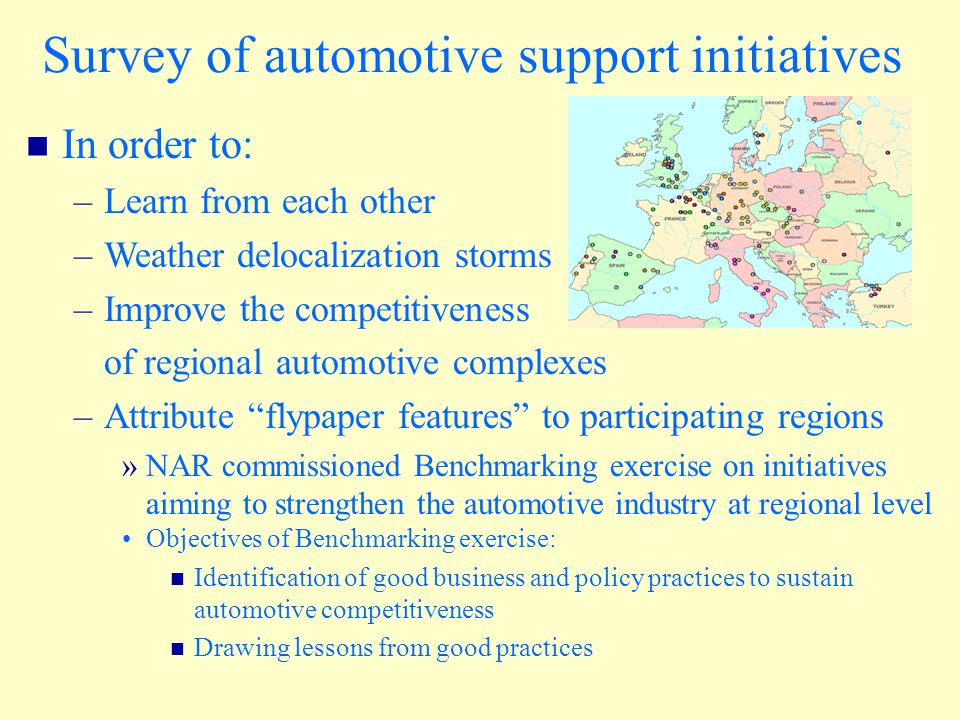 In order to: –Learn from each other –Weather delocalization storms –Improve the competitiveness of regional automotive complexes –Attribute flypaper features to participating regions »NAR commissioned Benchmarking exercise on initiatives aiming to strengthen the automotive industry at regional level Objectives of Benchmarking exercise: Identification of good business and policy practices to sustain automotive competitiveness Drawing lessons from good practices Survey of automotive support initiatives