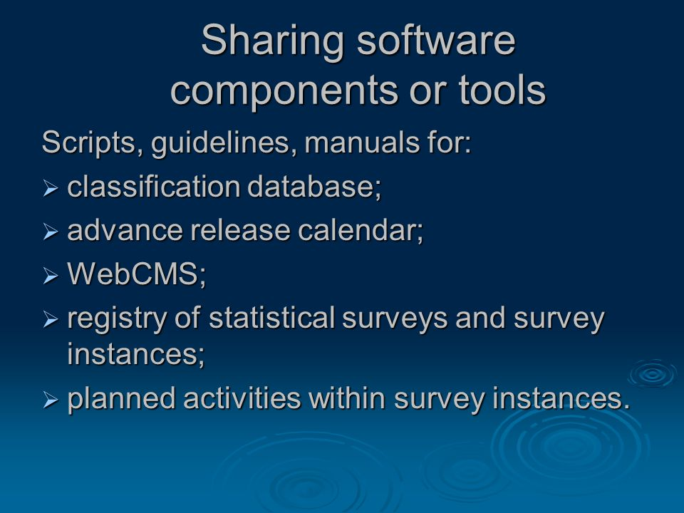 Sharing software components or tools Scripts, guidelines, manuals for:  classification database;  advance release calendar;  WebCMS;  registry of statistical surveys and survey instances;  planned activities within survey instances.