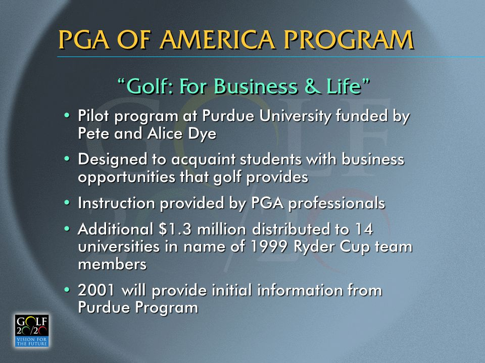 PGA OF AMERICA PROGRAM Pilot program at Purdue University funded by Pete and Alice DyePilot program at Purdue University funded by Pete and Alice Dye Designed to acquaint students with business opportunities that golf providesDesigned to acquaint students with business opportunities that golf provides Instruction provided by PGA professionalsInstruction provided by PGA professionals Additional $1.3 million distributed to 14 universities in name of 1999 Ryder Cup team membersAdditional $1.3 million distributed to 14 universities in name of 1999 Ryder Cup team members 2001 will provide initial information from Purdue Program2001 will provide initial information from Purdue Program Golf: For Business & Life