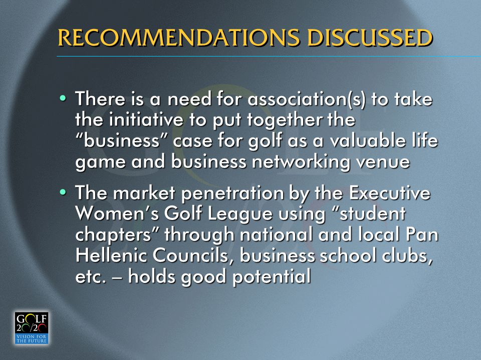 RECOMMENDATIONS DISCUSSED There is a need for association(s) to take the initiative to put together the business case for golf as a valuable life game and business networking venueThere is a need for association(s) to take the initiative to put together the business case for golf as a valuable life game and business networking venue The market penetration by the Executive Women's Golf League using student chapters through national and local Pan Hellenic Councils, business school clubs, etc.