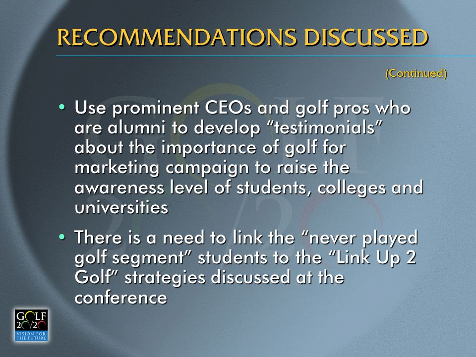RECOMMENDATIONS DISCUSSED Use prominent CEOs and golf pros who are alumni to develop testimonials about the importance of golf for marketing campaign to raise the awareness level of students, colleges and universitiesUse prominent CEOs and golf pros who are alumni to develop testimonials about the importance of golf for marketing campaign to raise the awareness level of students, colleges and universities There is a need to link the never played golf segment students to the Link Up 2 Golf strategies discussed at the conferenceThere is a need to link the never played golf segment students to the Link Up 2 Golf strategies discussed at the conference (Continued)