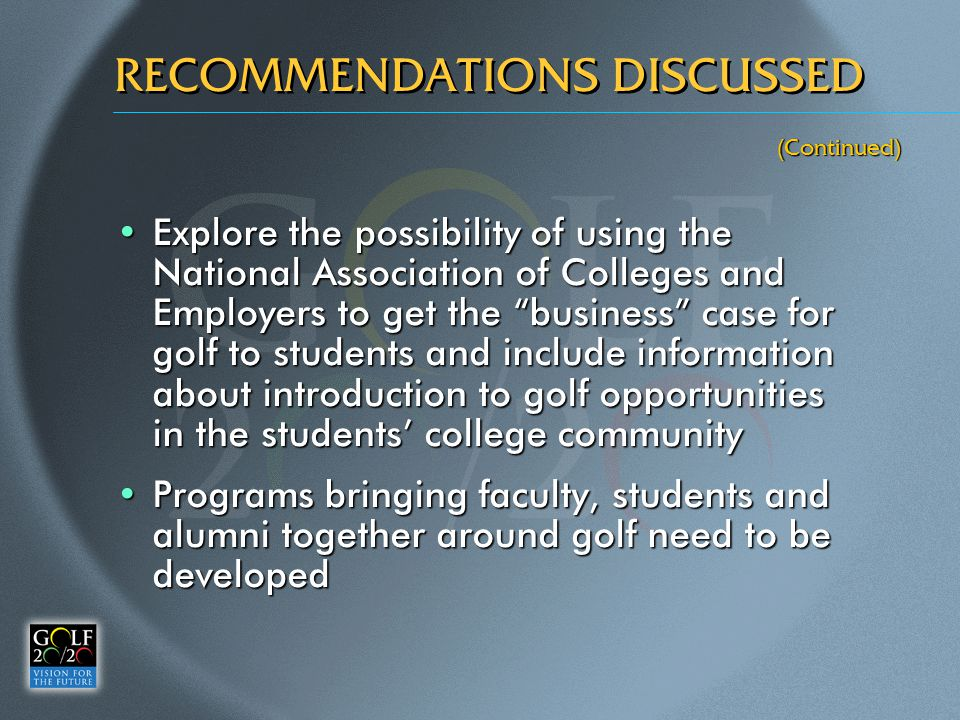 (Continued) RECOMMENDATIONS DISCUSSED Explore the possibility of using the National Association of Colleges and Employers to get the business case for golf to students and include information about introduction to golf opportunities in the students' college communityExplore the possibility of using the National Association of Colleges and Employers to get the business case for golf to students and include information about introduction to golf opportunities in the students' college community Programs bringing faculty, students and alumni together around golf need to be developedPrograms bringing faculty, students and alumni together around golf need to be developed