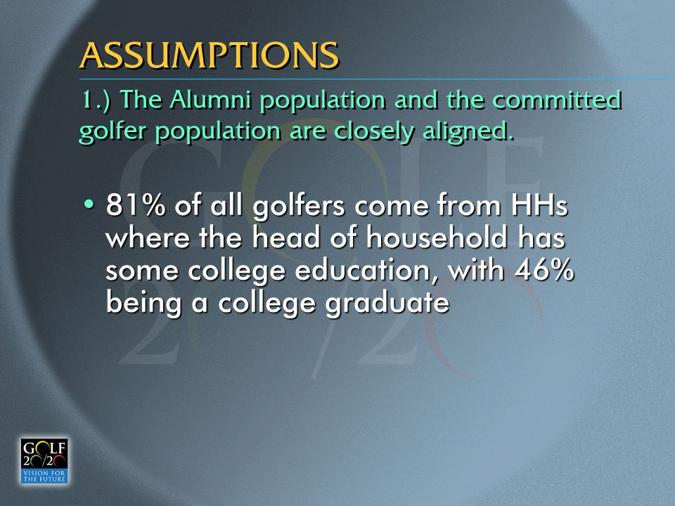 ASSUMPTIONS 81% of all golfers come from HHs where the head of household has some college education, with 46% being a college graduate81% of all golfers come from HHs where the head of household has some college education, with 46% being a college graduate 1.) The Alumni population and the committed golfer population are closely aligned.