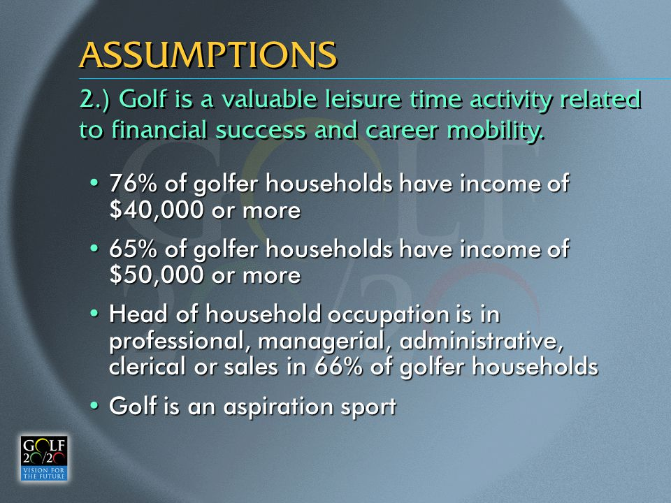 ASSUMPTIONS 76% of golfer households have income of $40,000 or more76% of golfer households have income of $40,000 or more 65% of golfer households have income of $50,000 or more65% of golfer households have income of $50,000 or more Head of household occupation is in professional, managerial, administrative, clerical or sales in 66% of golfer householdsHead of household occupation is in professional, managerial, administrative, clerical or sales in 66% of golfer households Golf is an aspiration sportGolf is an aspiration sport 2.) Golf is a valuable leisure time activity related to financial success and career mobility.