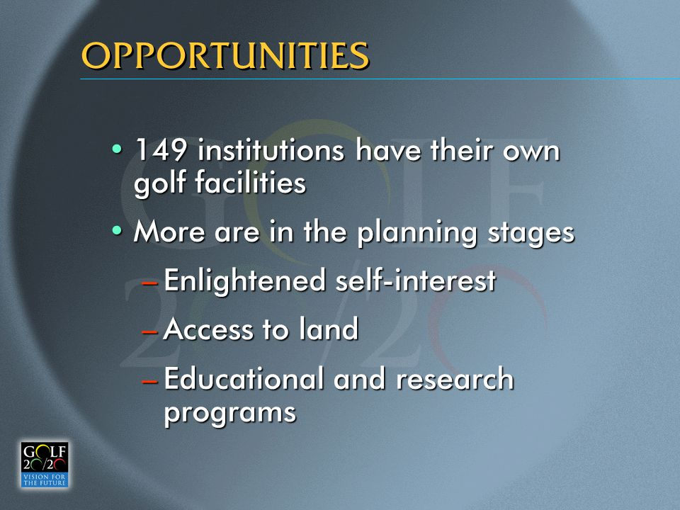 OPPORTUNITIES 149 institutions have their own golf facilities149 institutions have their own golf facilities More are in the planning stagesMore are in the planning stages –Enlightened self-interest –Access to land –Educational and research programs
