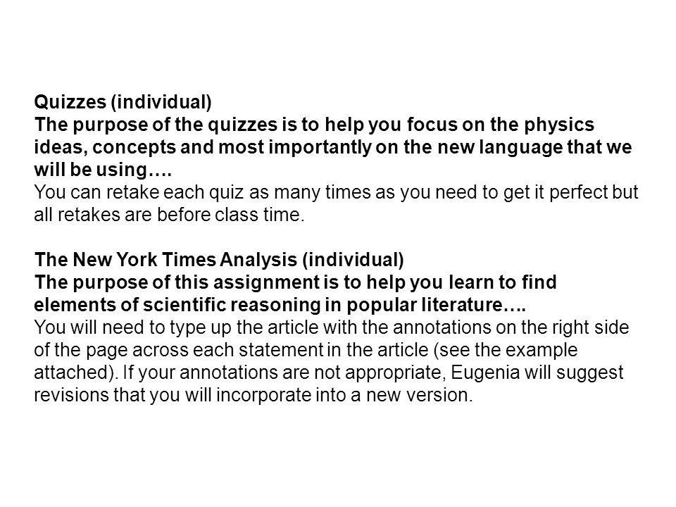 Quizzes (individual) The purpose of the quizzes is to help you focus on the physics ideas, concepts and most importantly on the new language that we w