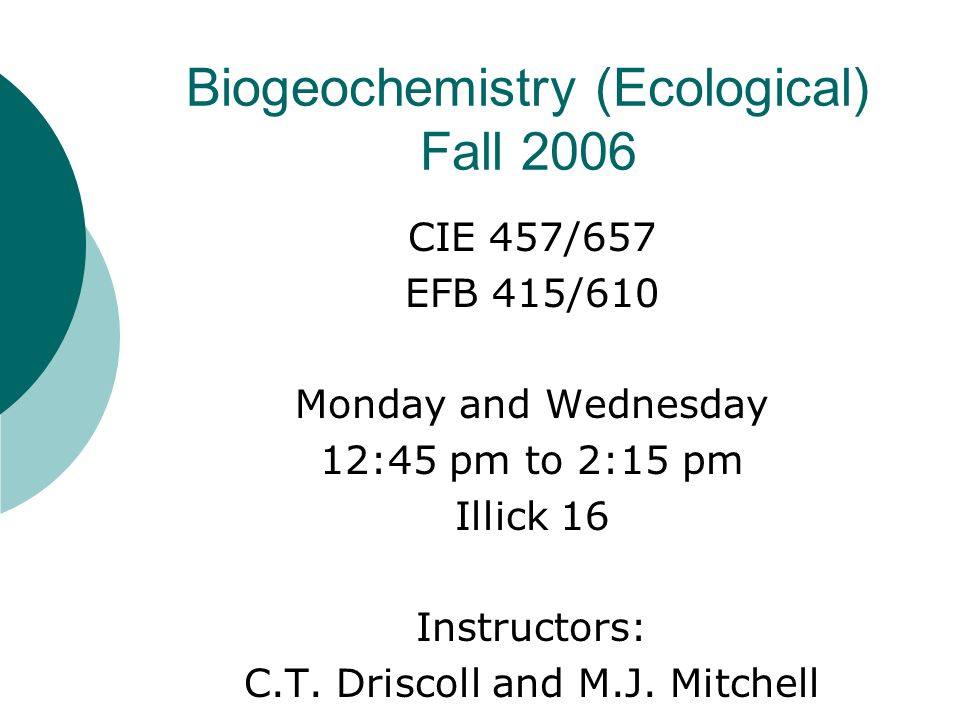 Biogeochemistry (Ecological) Fall 2006 CIE 457/657 EFB 415/610 Monday and Wednesday 12:45 pm to 2:15 pm Illick 16 Instructors: C.T.