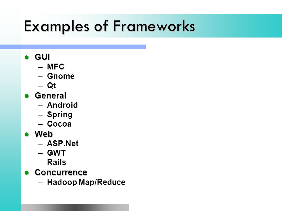 Examples of Frameworks GUI GUI –MFC –Gnome –Qt General General –Android –Spring –Cocoa Web Web –ASP.Net –GWT –Rails Concurrence Concurrence –Hadoop Map/Reduce