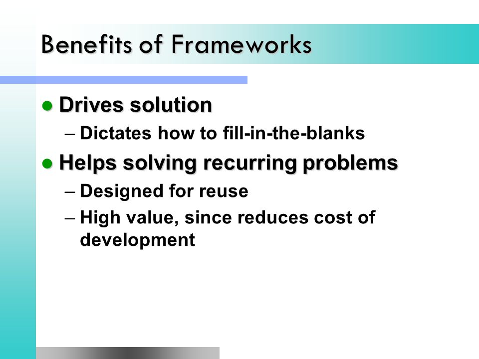 Benefits of Frameworks Drives solution Drives solution –Dictates how to fill-in-the-blanks Helps solving recurring problems Helps solving recurring problems –Designed for reuse –High value, since reduces cost of development