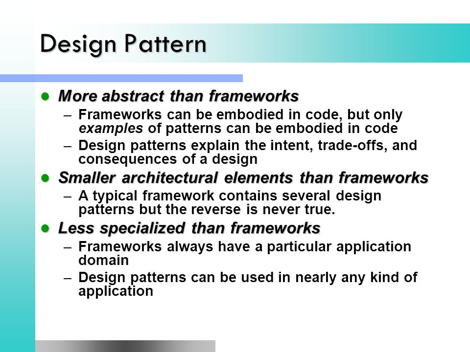 Design Pattern More abstract than frameworks More abstract than frameworks –Frameworks can be embodied in code, but only examples of patterns can be embodied in code –Design patterns explain the intent, trade-offs, and consequences of a design Smaller architectural elements than frameworks Smaller architectural elements than frameworks –A typical framework contains several design patterns but the reverse is never true.