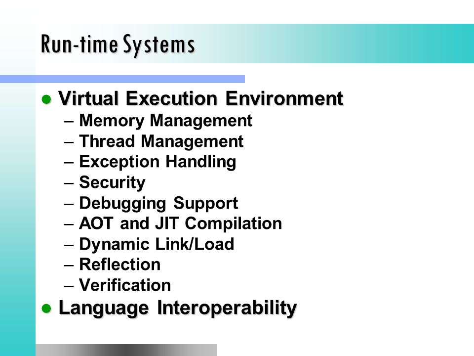 Run-time Systems Virtual Execution Environment Virtual Execution Environment –Memory Management –Thread Management –Exception Handling –Security –Debugging Support –AOT and JIT Compilation –Dynamic Link/Load –Reflection –Verification Language Interoperability Language Interoperability