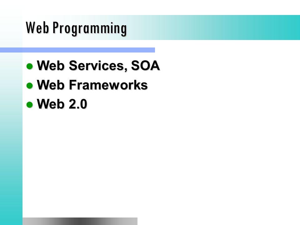 Web Programming Web Services, SOA Web Services, SOA Web Frameworks Web Frameworks Web 2.0 Web 2.0