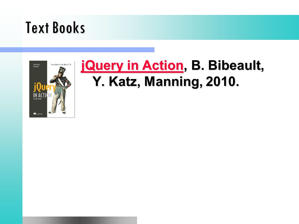 Text Books jQuery in ActionjQuery in Action, B. Bibeault, Y. Katz, Manning, 2010. jQuery in Action