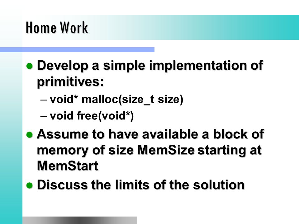 Home Work Develop a simple implementation of primitives: Develop a simple implementation of primitives: –void* malloc(size_t size) –void free(void*) Assume to have available a block of memory of size MemSize starting at MemStart Assume to have available a block of memory of size MemSize starting at MemStart Discuss the limits of the solution Discuss the limits of the solution