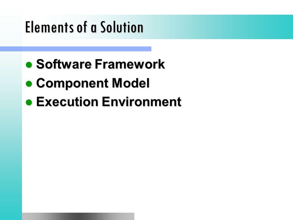 Elements of a Solution Software Framework Software Framework Component Model Component Model Execution Environment Execution Environment