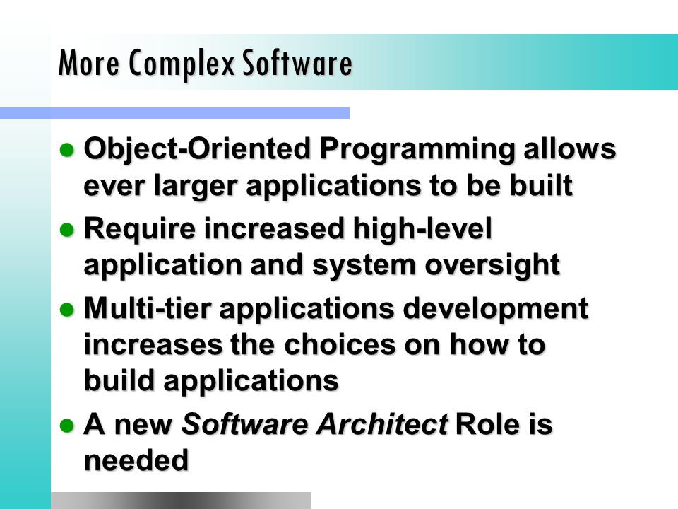 More Complex Software Object-Oriented Programming allows ever larger applications to be built Object-Oriented Programming allows ever larger applications to be built Require increased high-level application and system oversight Require increased high-level application and system oversight Multi-tier applications development increases the choices on how to build applications Multi-tier applications development increases the choices on how to build applications A new Software Architect Role is needed A new Software Architect Role is needed