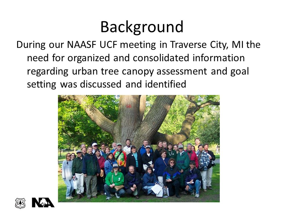 Background During our NAASF UCF meeting in Traverse City, MI the need for organized and consolidated information regarding urban tree canopy assessmen