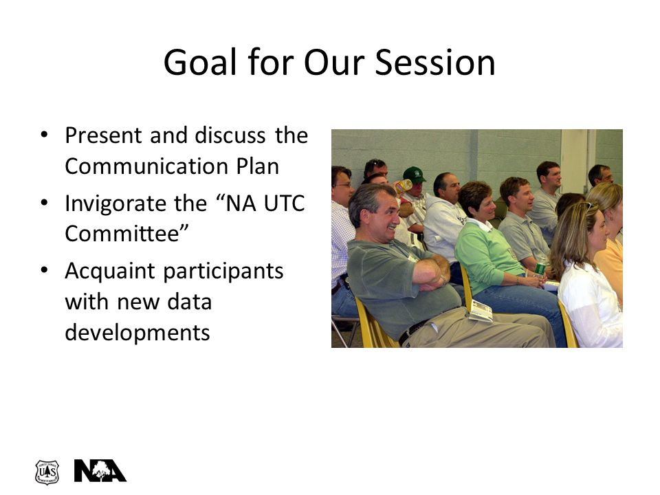 """Goal for Our Session Present and discuss the Communication Plan Invigorate the """"NA UTC Committee"""" Acquaint participants with new data developments"""