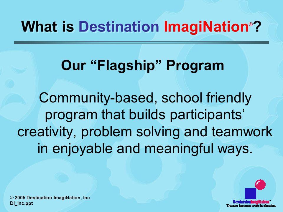 © 2005 Destination ImagiNation, Inc. DI_Inc.ppt What is Destination ImagiNation ® .