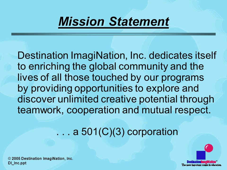 © 2005 Destination ImagiNation, Inc. DI_Inc.ppt Mission Statement Destination ImagiNation, Inc.