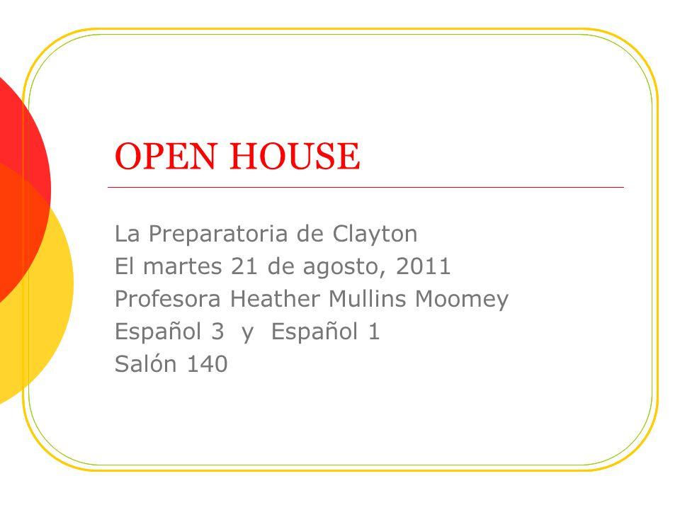 OPEN HOUSE La Preparatoria de Clayton El martes 21 de agosto, 2011 Profesora Heather Mullins Moomey Español 3 y Español 1 Salón 140