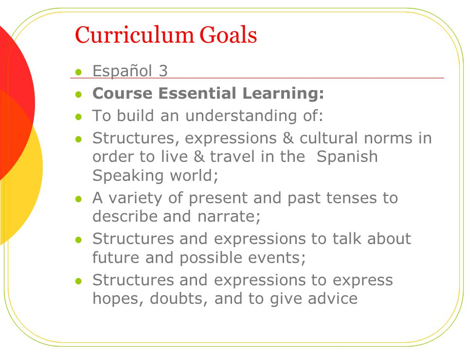 Curriculum Goals Español 3 Course Essential Learning: To build an understanding of: Structures, expressions & cultural norms in order to live & travel in the Spanish Speaking world; A variety of present and past tenses to describe and narrate; Structures and expressions to talk about future and possible events; Structures and expressions to express hopes, doubts, and to give advice