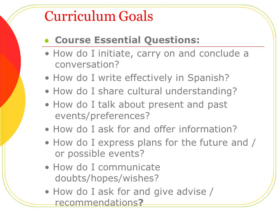 Curriculum Goals Course Essential Questions: How do I initiate, carry on and conclude a conversation? How do I write effectively in Spanish? How do I