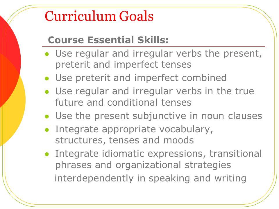 Curriculum Goals Course Essential Skills: Use regular and irregular verbs the present, preterit and imperfect tenses Use preterit and imperfect combin