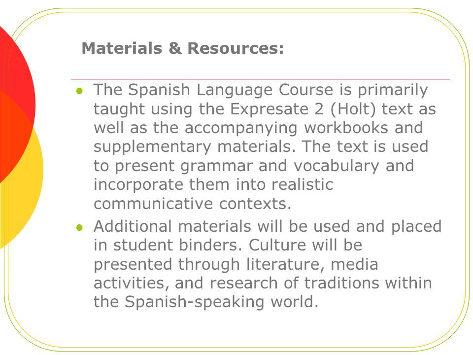 Materials & Resources: The Spanish Language Course is primarily taught using the Expresate 2 (Holt) text as well as the accompanying workbooks and supplementary materials.